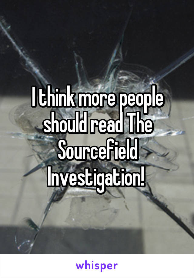 I think more people should read The Sourcefield Investigation!