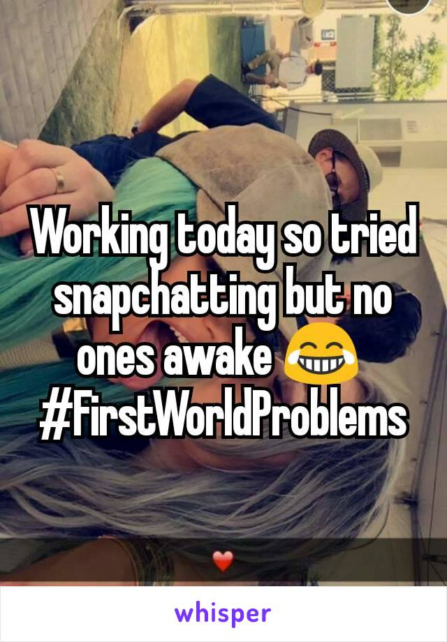 Working today so tried snapchatting but no ones awake 😂  #FirstWorldProblems