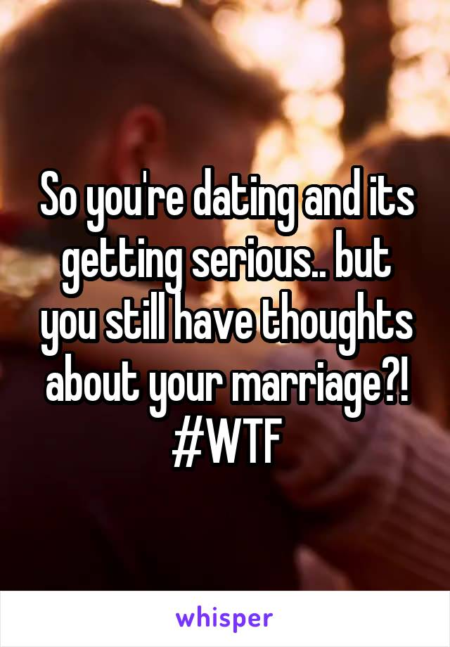 So you're dating and its getting serious.. but you still have thoughts about your marriage?! #WTF