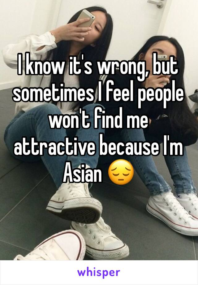 I know it's wrong, but sometimes I feel people won't find me attractive because I'm Asian 😔