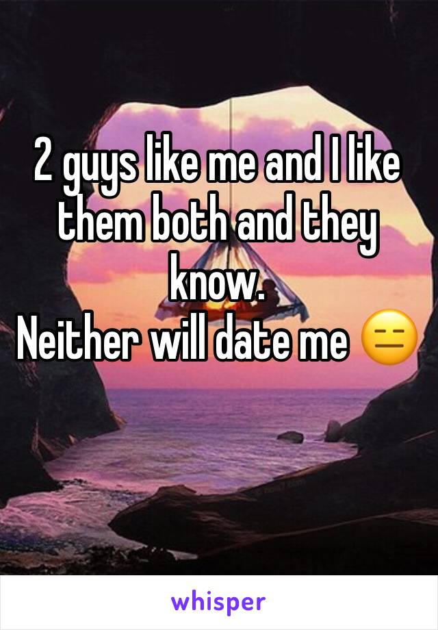 2 guys like me and I like them both and they know. Neither will date me 😑
