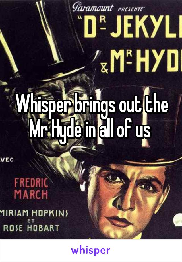 Whisper brings out the Mr Hyde in all of us