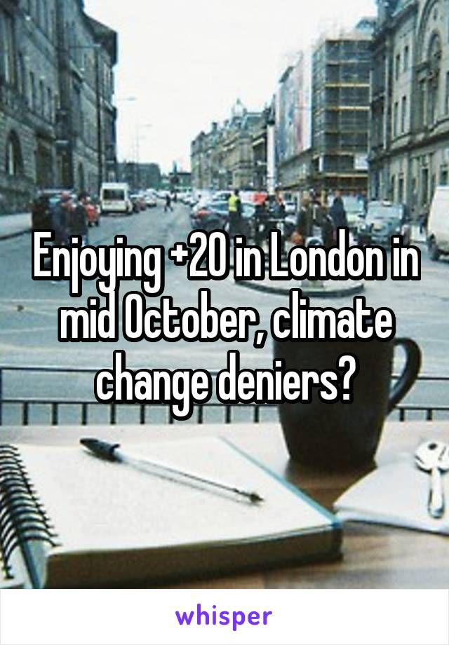Enjoying +20 in London in mid October, climate change deniers?