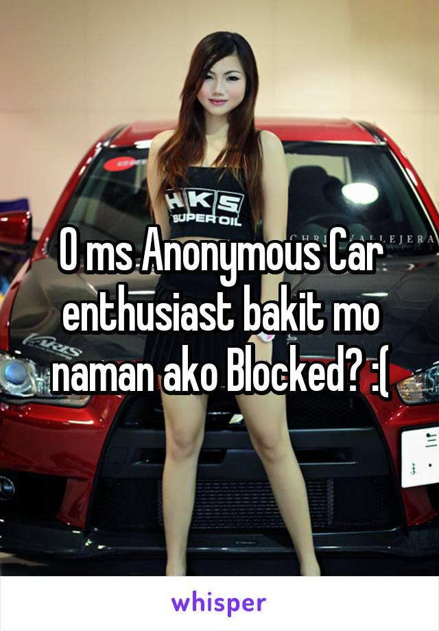 O ms Anonymous Car enthusiast bakit mo naman ako Blocked? :(