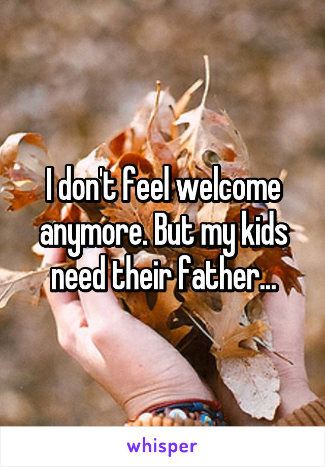 I don't feel welcome anymore. But my kids need their father...