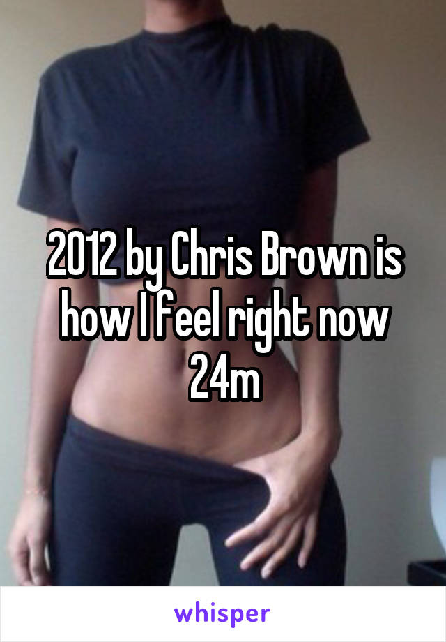 2012 by Chris Brown is how I feel right now 24m