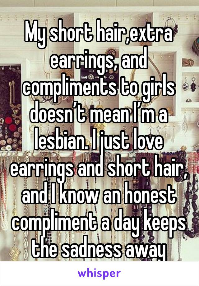 My short hair,extra earrings, and compliments to girls doesn't mean I'm a lesbian. I just love earrings and short hair, and I know an honest compliment a day keeps the sadness away