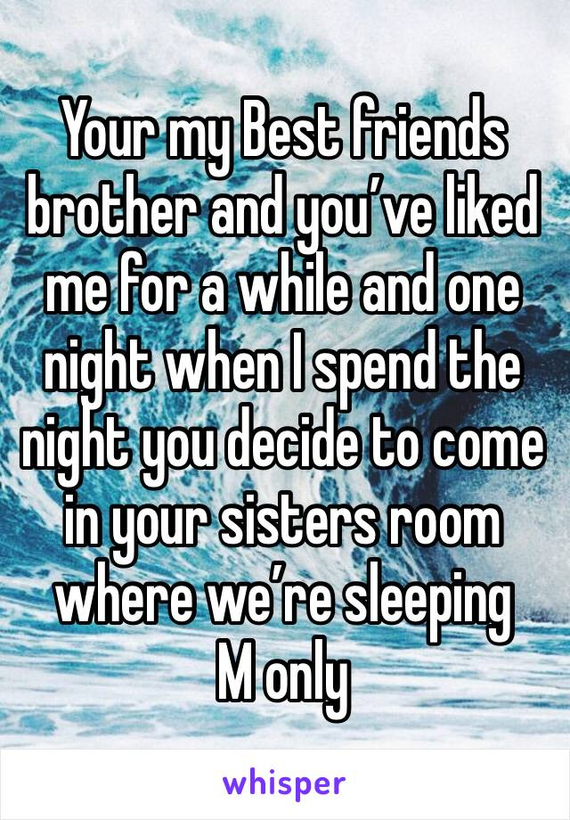 Your my Best friends brother and you've liked me for a while and one night when I spend the night you decide to come in your sisters room where we're sleeping M only