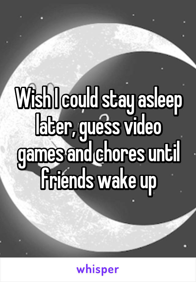 Wish I could stay asleep later, guess video games and chores until friends wake up