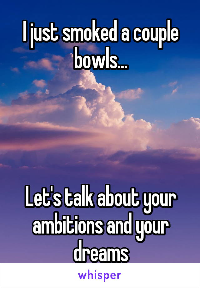 I just smoked a couple bowls...     Let's talk about your ambitions and your dreams