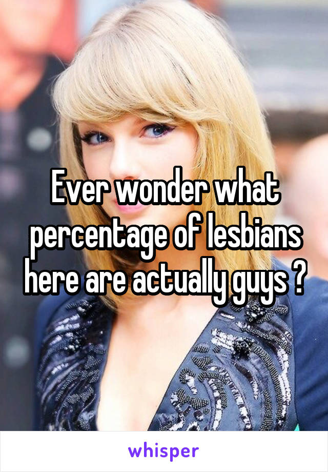 Ever wonder what percentage of lesbians here are actually guys ?