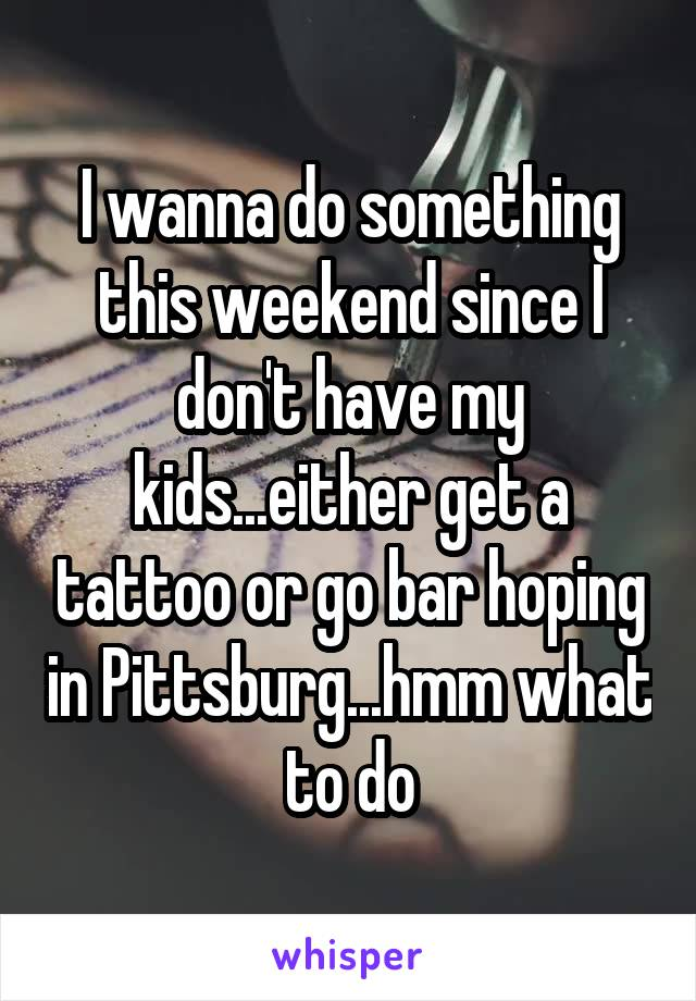 I wanna do something this weekend since I don't have my kids...either get a tattoo or go bar hoping in Pittsburg...hmm what to do