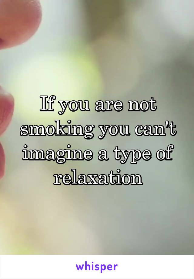 If you are not smoking you can't imagine a type of relaxation
