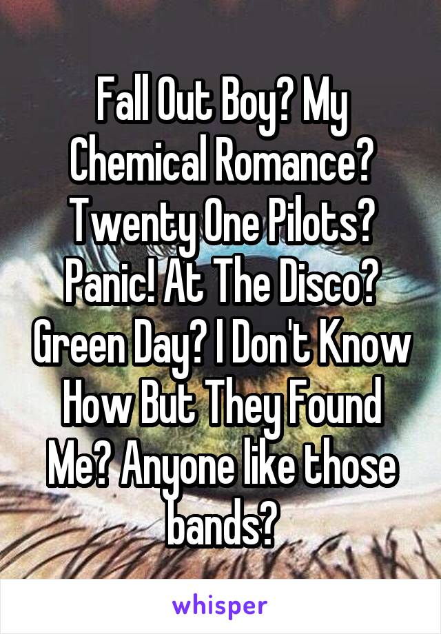 Fall Out Boy? My Chemical Romance? Twenty One Pilots? Panic! At The Disco? Green Day? I Don't Know How But They Found Me? Anyone like those bands?