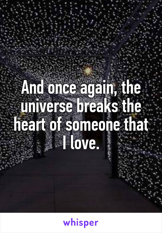 And once again, the universe breaks the heart of someone that I love.
