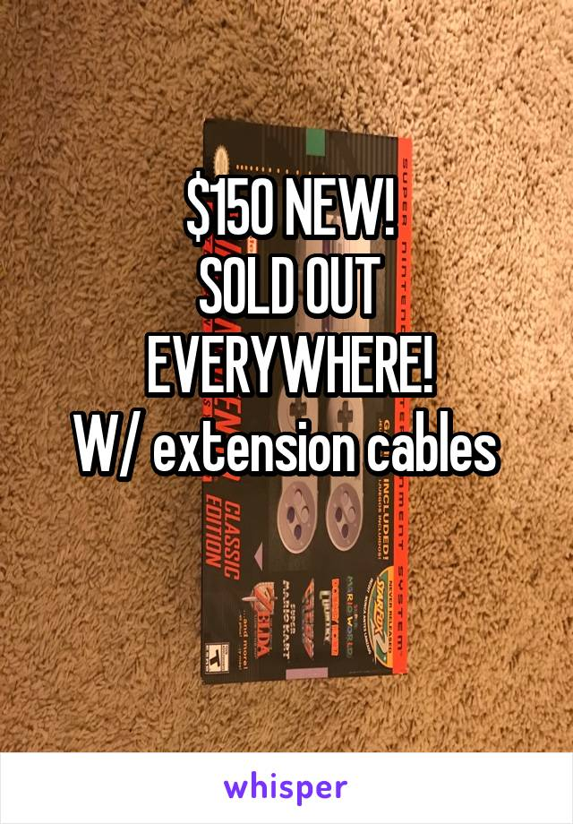 $150 NEW! SOLD OUT EVERYWHERE! W/ extension cables