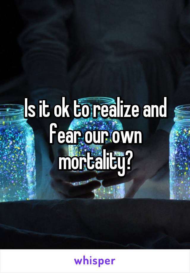 Is it ok to realize and fear our own mortality?