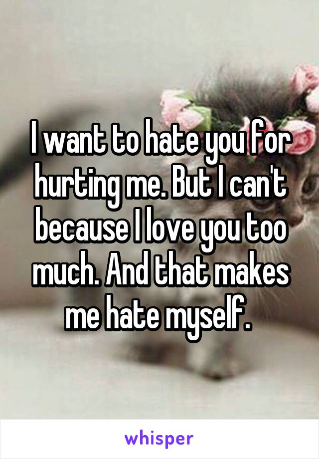 I want to hate you for hurting me. But I can't because I love you too much. And that makes me hate myself.