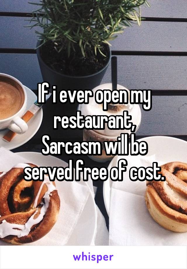 If i ever open my restaurant, Sarcasm will be served free of cost.