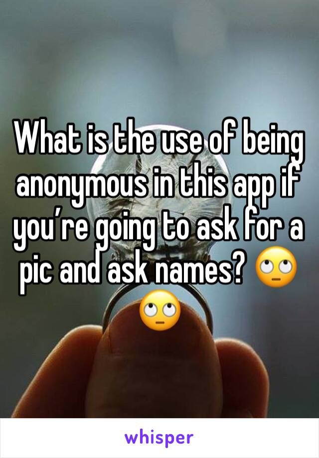 What is the use of being anonymous in this app if you're going to ask for a pic and ask names? 🙄🙄