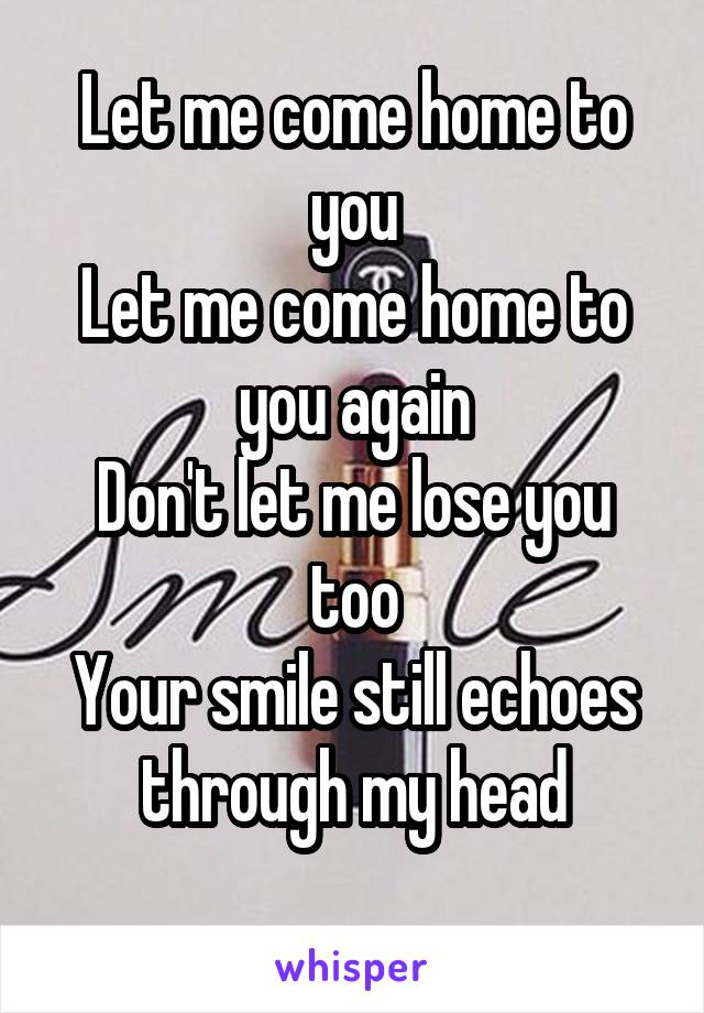 Let me come home to you Let me come home to you again Don't let me lose you too Your smile still echoes through my head