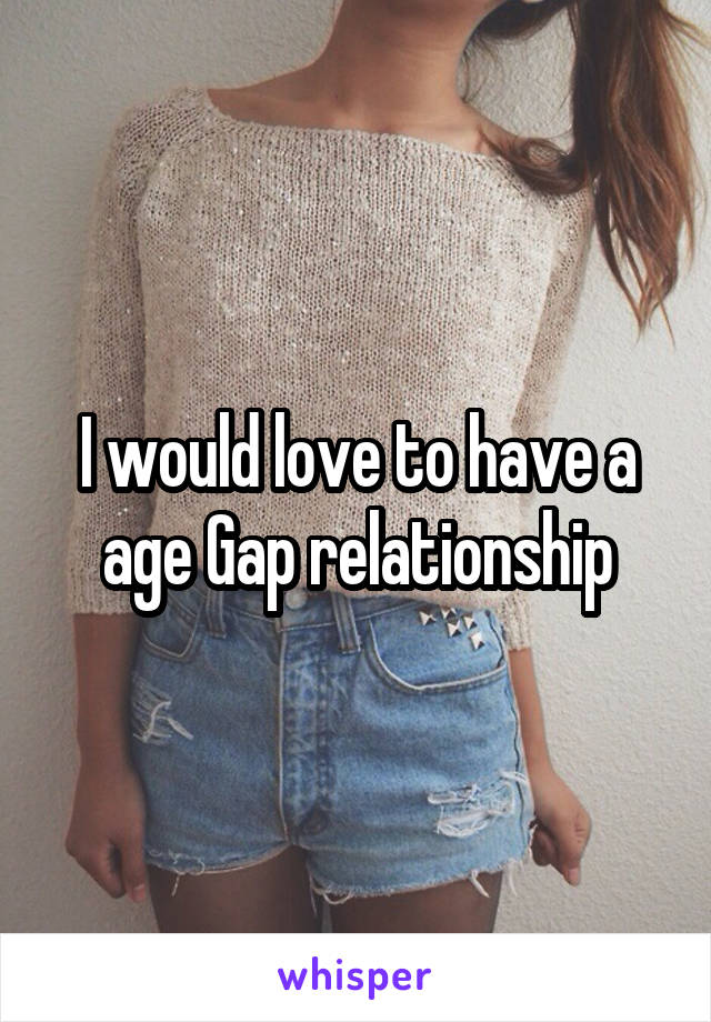 I would love to have a age Gap relationship