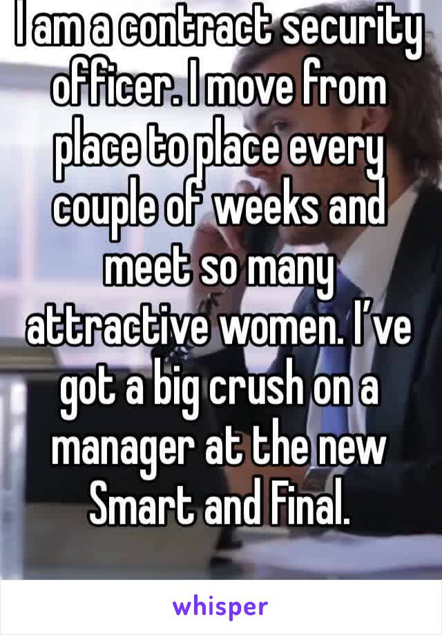 I am a contract security officer. I move from place to place every couple of weeks and meet so many attractive women. I've got a big crush on a manager at the new Smart and Final.
