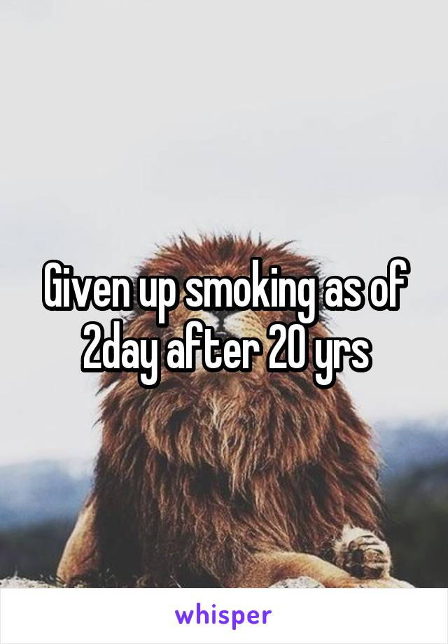 Given up smoking as of 2day after 20 yrs
