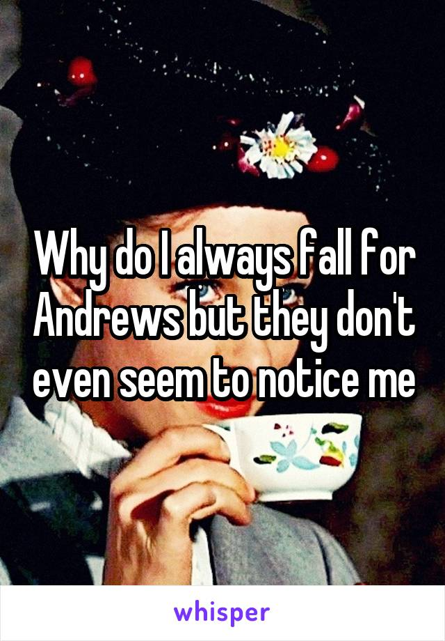 Why do I always fall for Andrews but they don't even seem to notice me