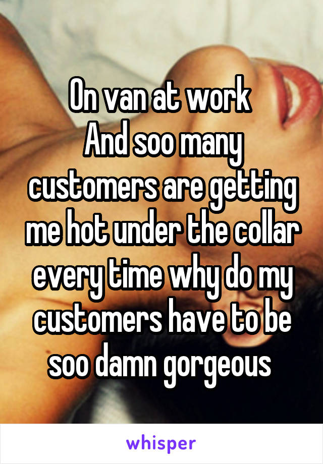 On van at work  And soo many customers are getting me hot under the collar every time why do my customers have to be soo damn gorgeous
