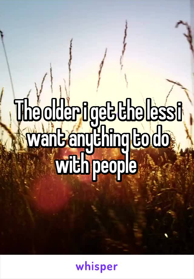 The older i get the less i want anything to do with people