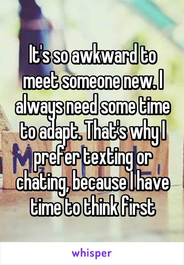 It's so awkward to meet someone new. I always need some time to adapt. That's why I prefer texting or chating, because I have time to think first