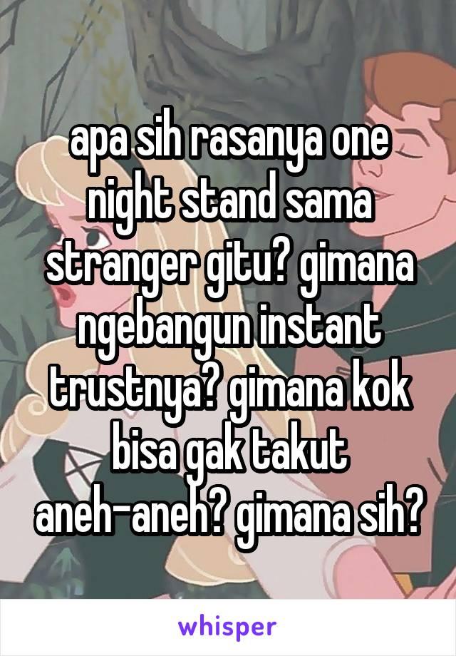 apa sih rasanya one night stand sama stranger gitu? gimana ngebangun instant trustnya? gimana kok bisa gak takut aneh-aneh? gimana sih?