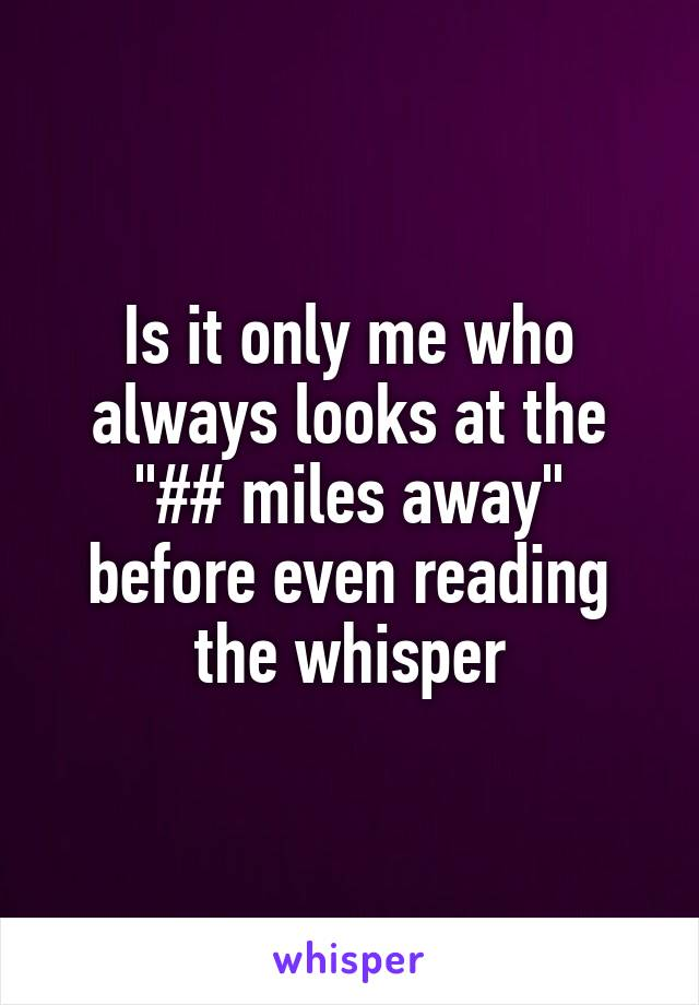 """Is it only me who always looks at the """"## miles away"""" before even reading the whisper"""