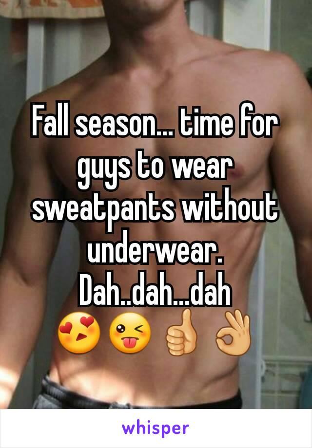 Fall season... time for guys to wear sweatpants without underwear. Dah..dah...dah 😍😜👍👌