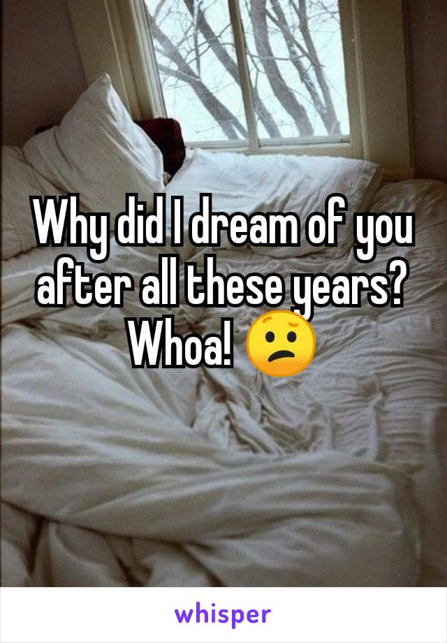 Why did I dream of you after all these years? Whoa! 😕