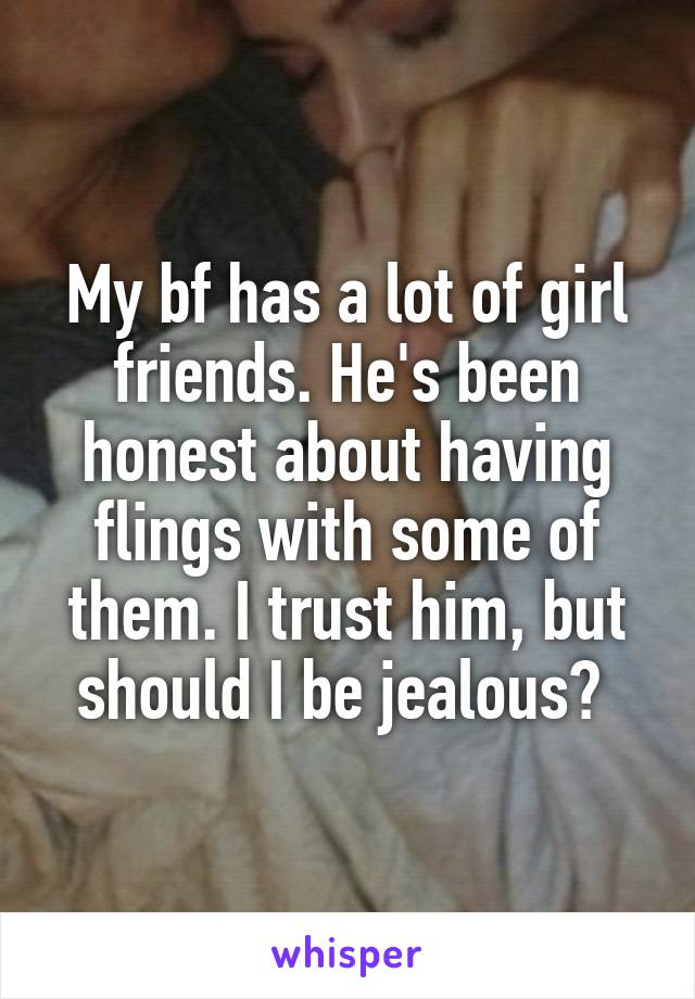 My bf has a lot of girl friends. He's been honest about having flings with some of them. I trust him, but should I be jealous?