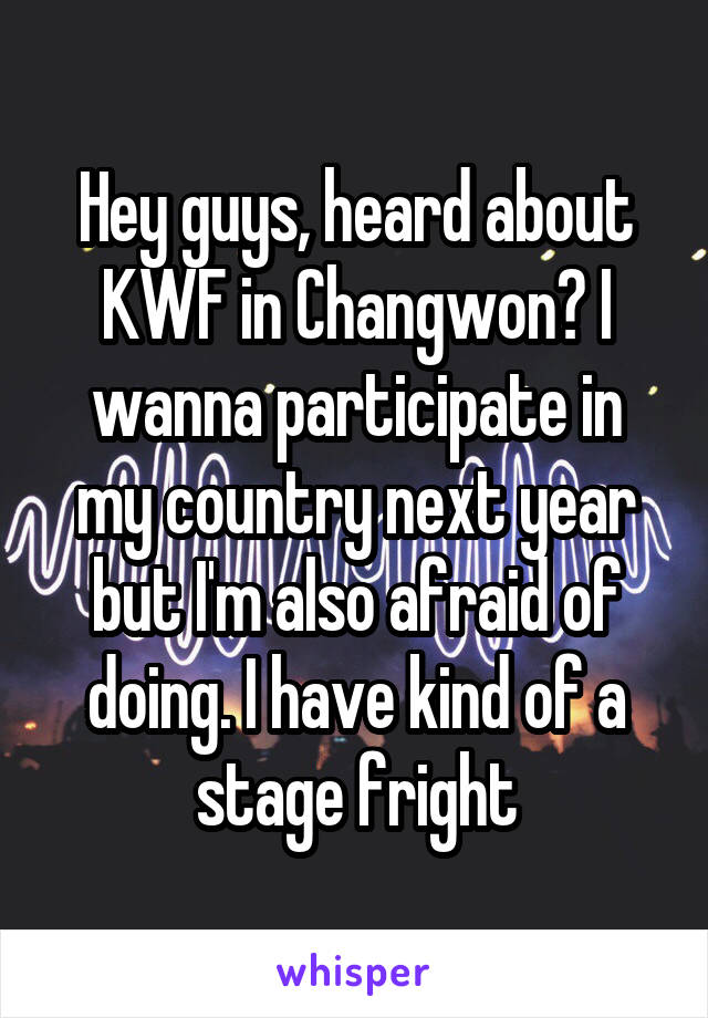 Hey guys, heard about KWF in Changwon? I wanna participate in my country next year but I'm also afraid of doing. I have kind of a stage fright