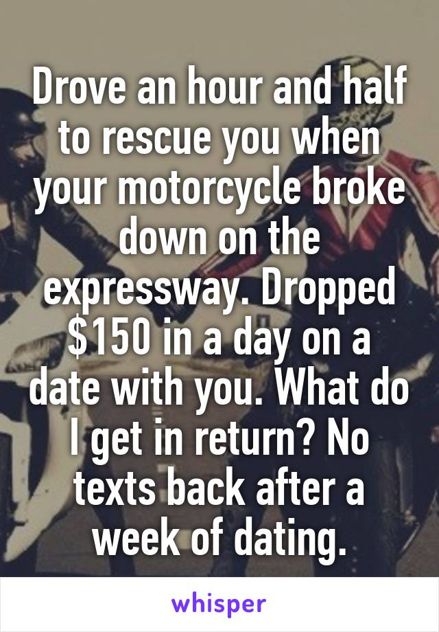 Drove an hour and half to rescue you when your motorcycle broke down on the expressway. Dropped $150 in a day on a date with you. What do I get in return? No texts back after a week of dating.