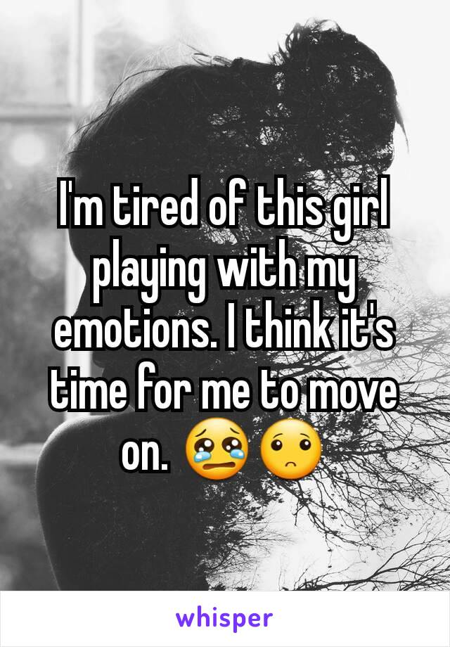 I'm tired of this girl playing with my emotions. I think it's time for me to move on. 😢🙁