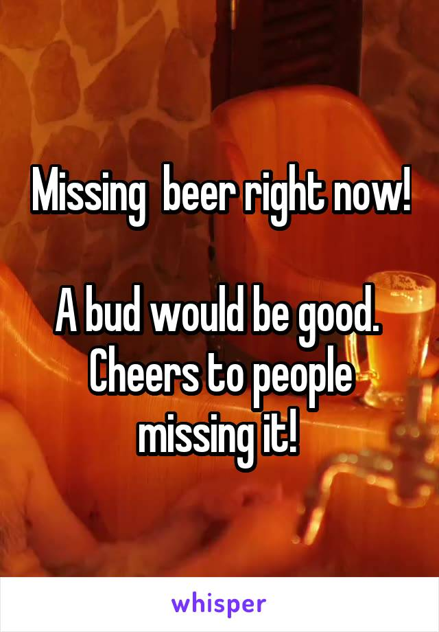 Missing  beer right now!  A bud would be good.  Cheers to people missing it!