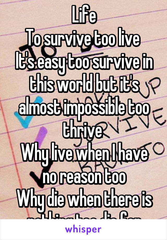 Life To survive too live  It's easy too survive in this world but it's almost impossible too thrive  Why live when I have no reason too Why die when there is nothing too die for