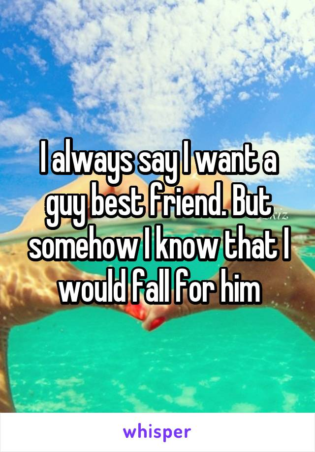 I always say I want a guy best friend. But somehow I know that I would fall for him
