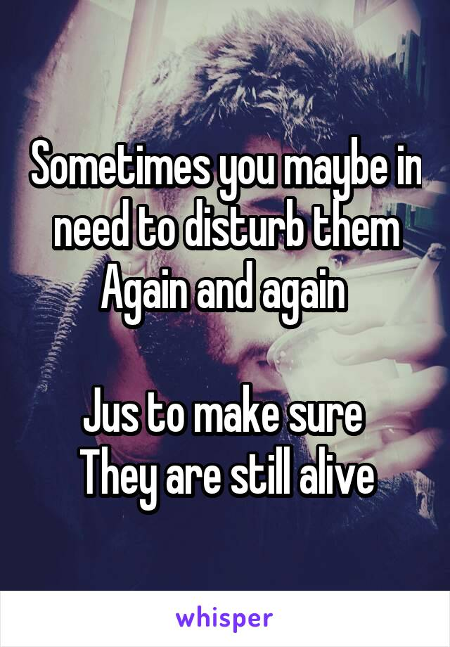 Sometimes you maybe in need to disturb them Again and again   Jus to make sure  They are still alive
