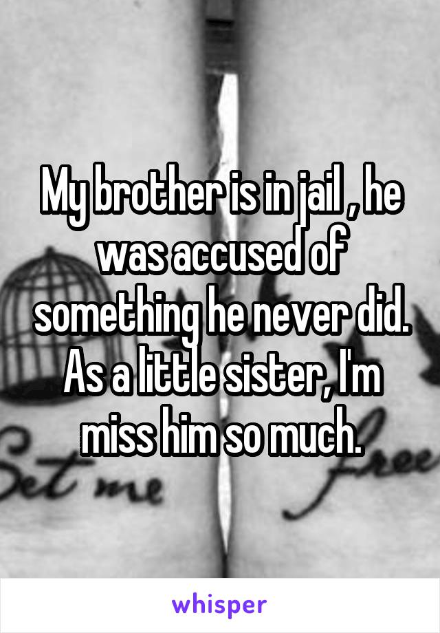 My brother is in jail , he was accused of something he never did. As a little sister, I'm miss him so much.