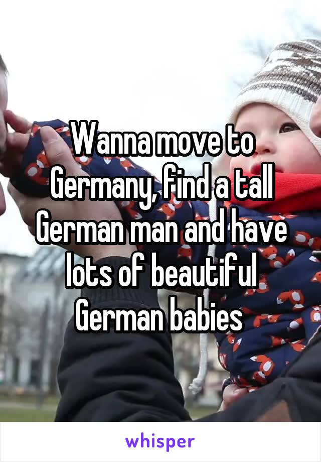 Wanna move to Germany, find a tall German man and have lots of beautiful German babies