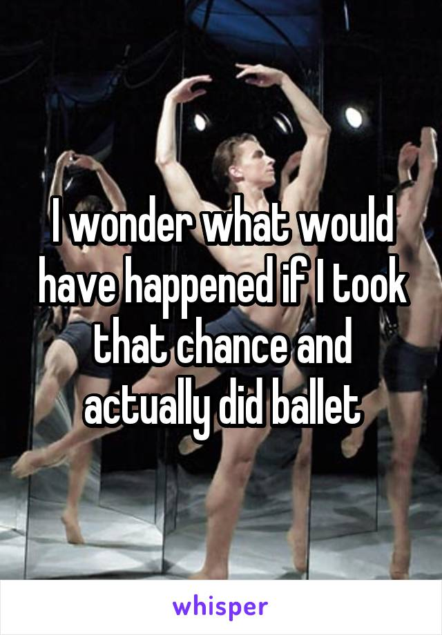 I wonder what would have happened if I took that chance and actually did ballet