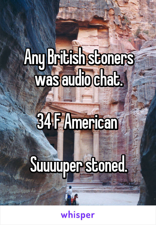 Any British stoners was audio chat.  34 F American   Suuuuper stoned.