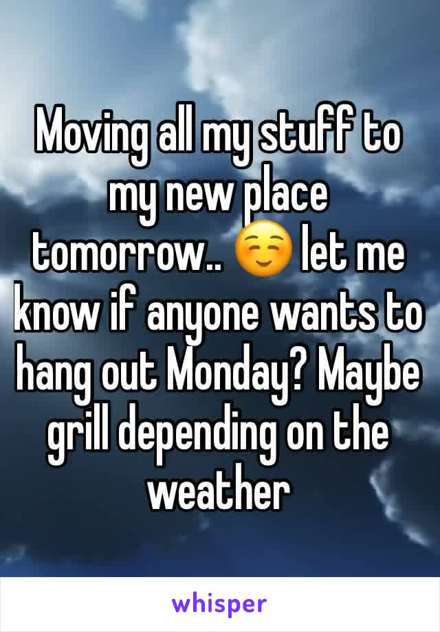 Moving all my stuff to my new place tomorrow.. ☺️ let me know if anyone wants to hang out Monday? Maybe grill depending on the weather