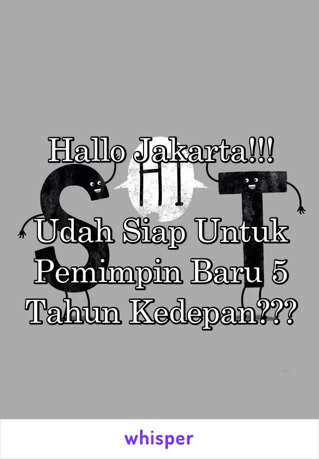 Hallo Jakarta!!!  Udah Siap Untuk Pemimpin Baru 5 Tahun Kedepan???